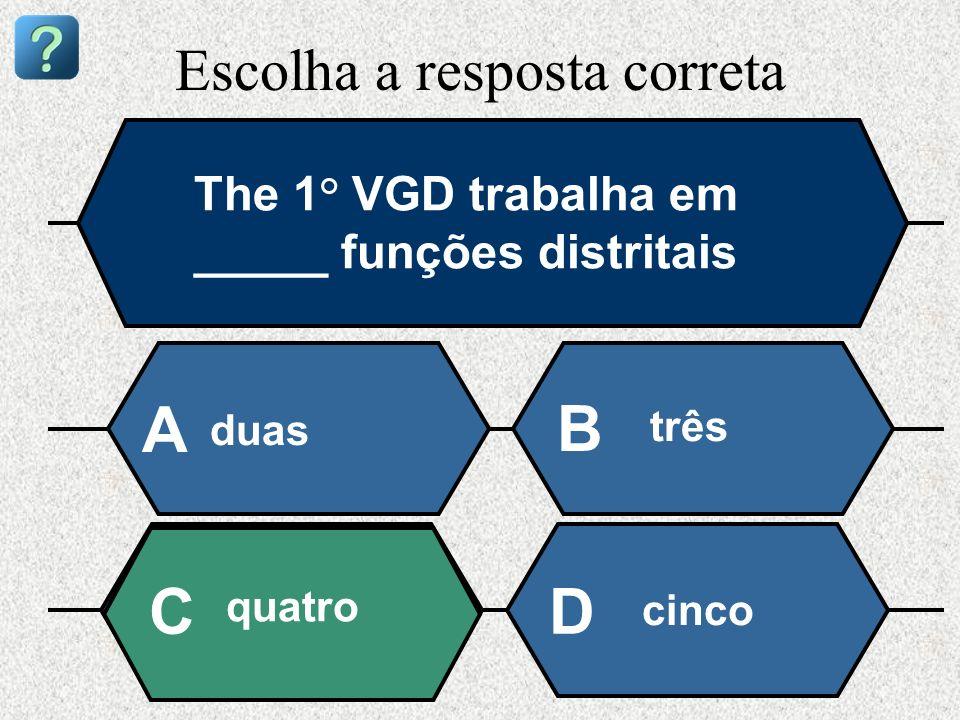 Escolha a resposta correta The 1° VGD trabalha em _____ funções distritais duas A B três quatro cinco CD