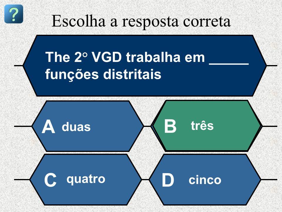 Escolha a resposta correta The 2° VGD trabalha em _____ funções distritais duas A B três quatro cinco CD