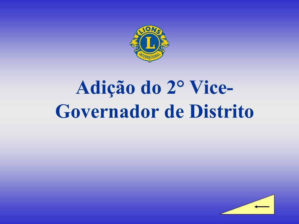 Equipe do Governador de Distrito Governador de Distrito 1 ° Vice-Governador de Distrito 2 ° Vice-Governador de Distrito Adição aprovada pela Diretoria de Lions Clubs International em março de 2007