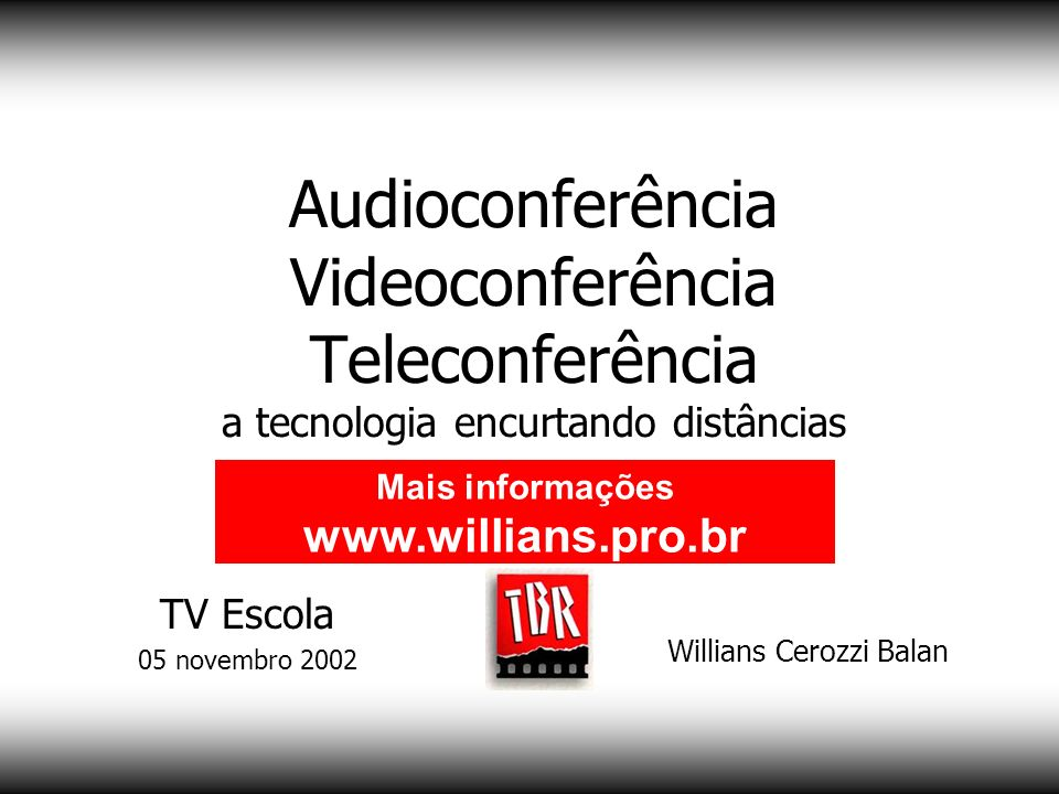 Audioconferência Videoconferência Teleconferência a tecnologia encurtando distâncias Willians Cerozzi Balan Mais informações www.willians.pro.br TV Es