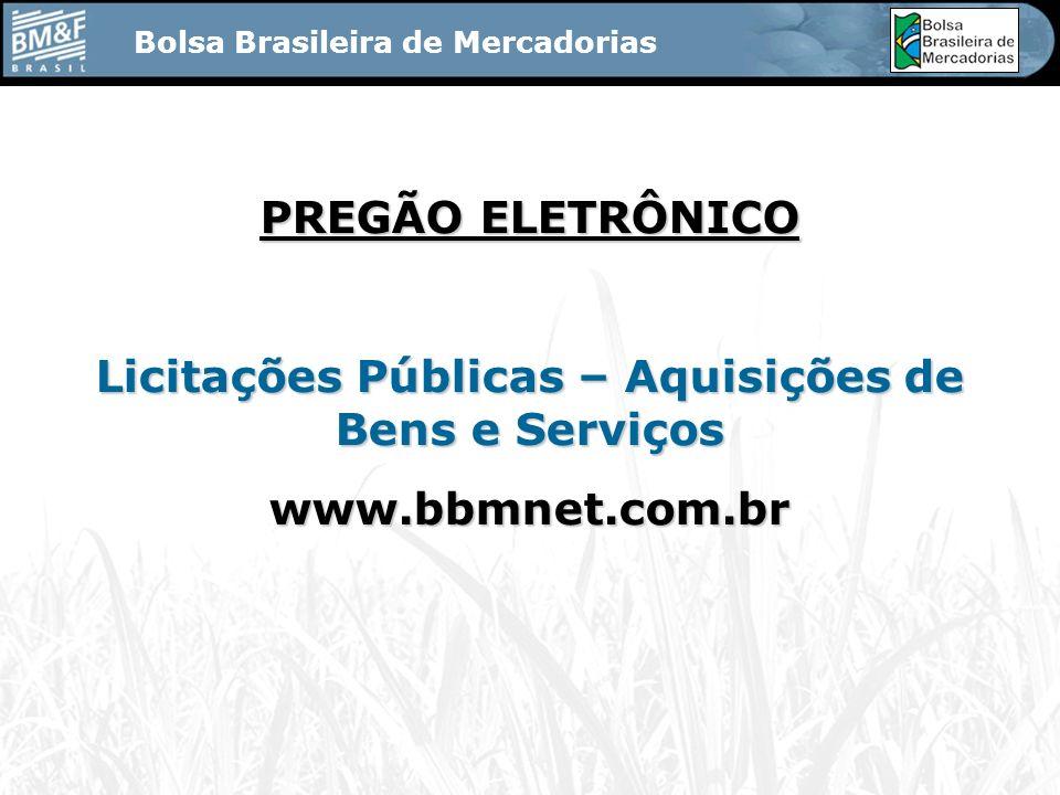 Bolsa Brasileira de Mercadorias PREGÃO ELETRÔNICO Licitações Públicas – Aquisições de Bens e Serviços www.bbmnet.com.br