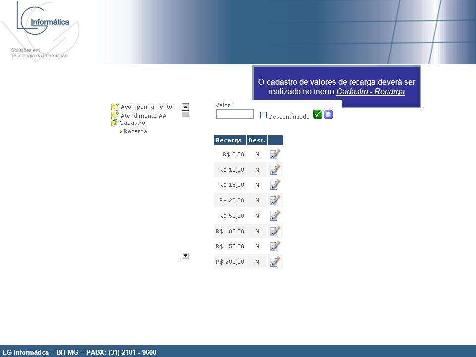 LG Informática – BH MG – PABX: (31) 2101 - 9600 O cadastro de valores de recarga deverá ser realizado no menu Cadastro - Recarga