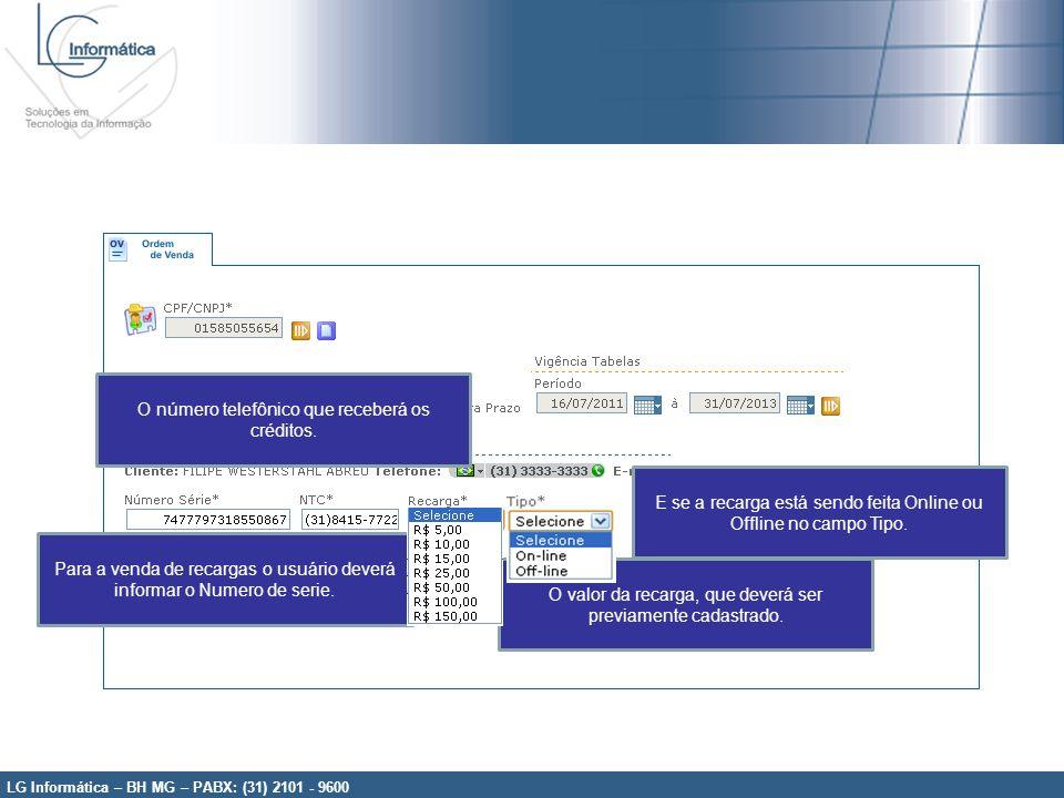LG Informática – BH MG – PABX: (31) 2101 - 9600 Para a venda de recargas o usuário deverá informar o Numero de serie. O número telefônico que receberá