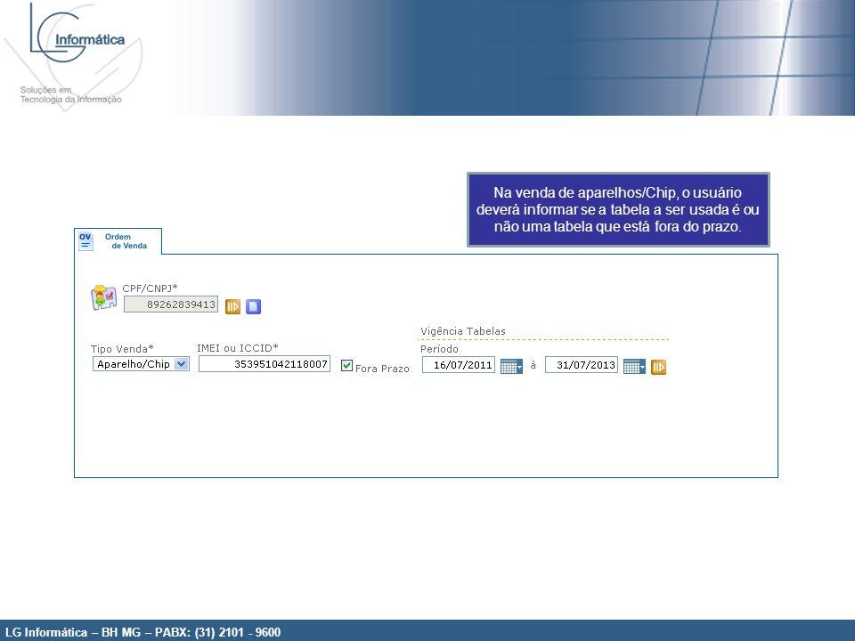 LG Informática – BH MG – PABX: (31) 2101 - 9600 Na venda de aparelhos/Chip, o usuário deverá informar se a tabela a ser usada é ou não uma tabela que