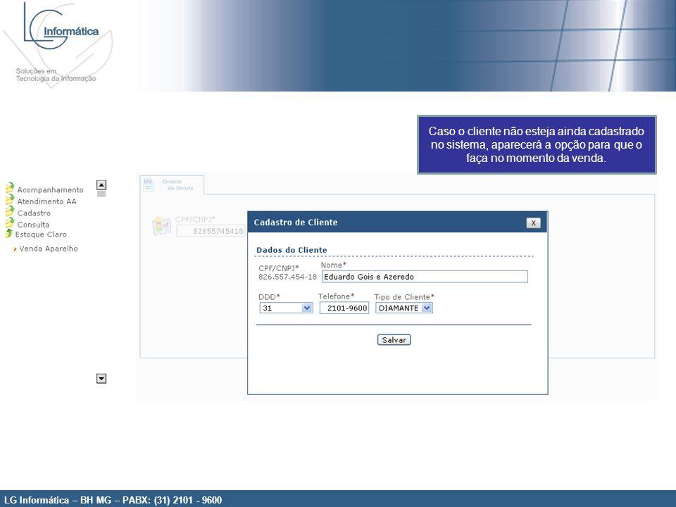 LG Informática – BH MG – PABX: (31) 2101 - 9600 Caso o cliente não esteja ainda cadastrado no sistema, aparecerá a opção para que o faça no momento da