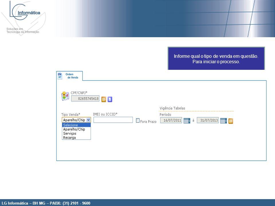 LG Informática – BH MG – PABX: (31) 2101 - 9600 Informe qual o tipo de venda em questão. Para iniciar o processo.
