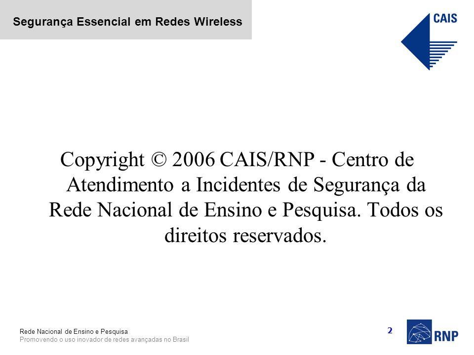 Rede Nacional de Ensino e Pesquisa Promovendo o uso inovador de redes avançadas no Brasil Segurança Essencial em Redes Wireless 2 Copyright © 2006 CAI