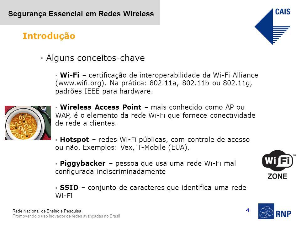 Rede Nacional de Ensino e Pesquisa Promovendo o uso inovador de redes avançadas no Brasil Segurança Essencial em Redes Wireless 4 Alguns conceitos-cha
