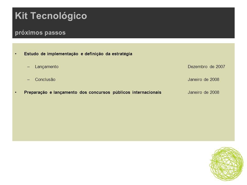 Kit Tecnológico próximos passos Estudo de implementação e definição da estratégia –Lançamento Dezembro de 2007 –ConclusãoJaneiro de 2008 Preparação e lançamento dos concursos públicos internacionais Janeiro de 2008