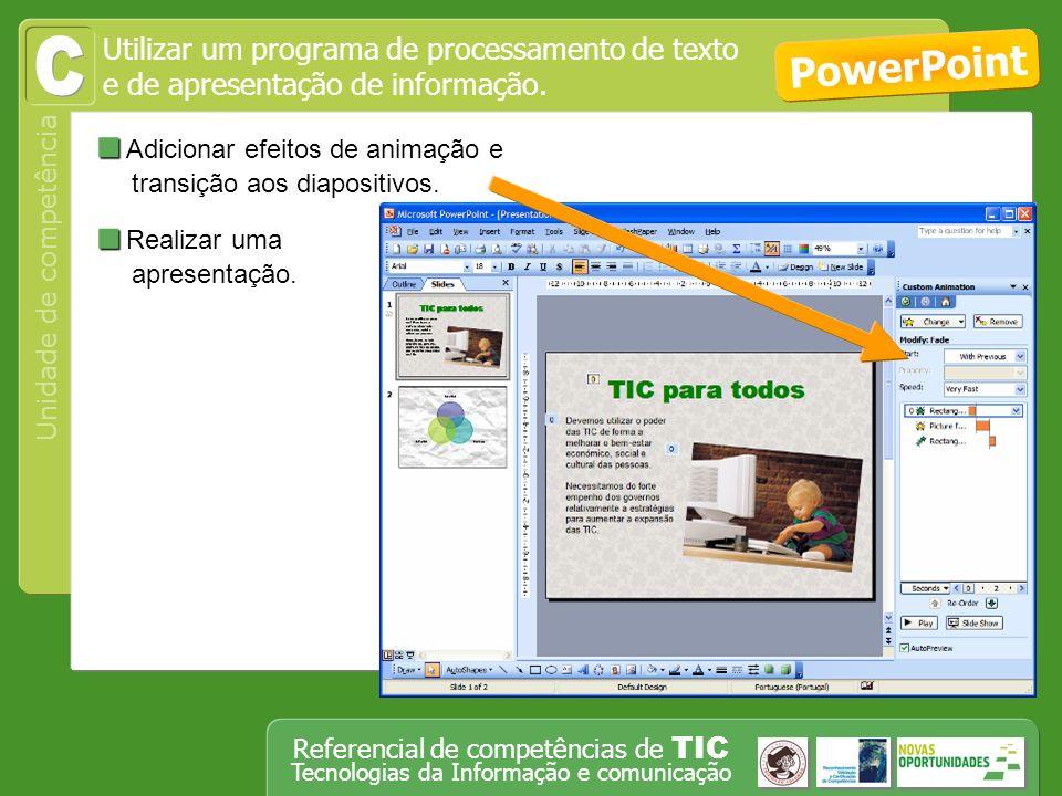Operar, em segurança, equipamento tecnológico, designadamente o computador Unidade de competência Referencial de competências de TIC Tecnologias da Informação e comunicação Adicionar efeitos de animação e transição aos diapositivos.