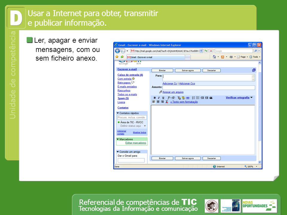 Operar, em segurança, equipamento tecnológico, designadamente o computador Unidade de competência Referencial de competências de TIC Tecnologias da Informação e comunicação Ler, apagar e enviar mensagens, com ou sem ficheiro anexo.