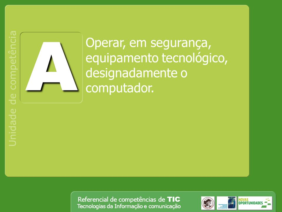 Operar, em segurança, equipamento tecnológico, designadamente o computador Unidade de competência Referencial de competências de TIC Tecnologias da Informação e comunicação Operar equipamento tecnológico diversificado.