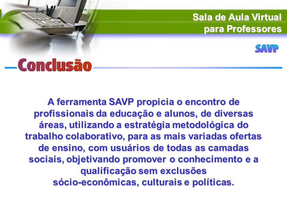 Sala de Aula Virtual para Professores A ferramenta SAVP propicia o encontro de profissionais da educação e alunos, de diversas áreas, utilizando a est