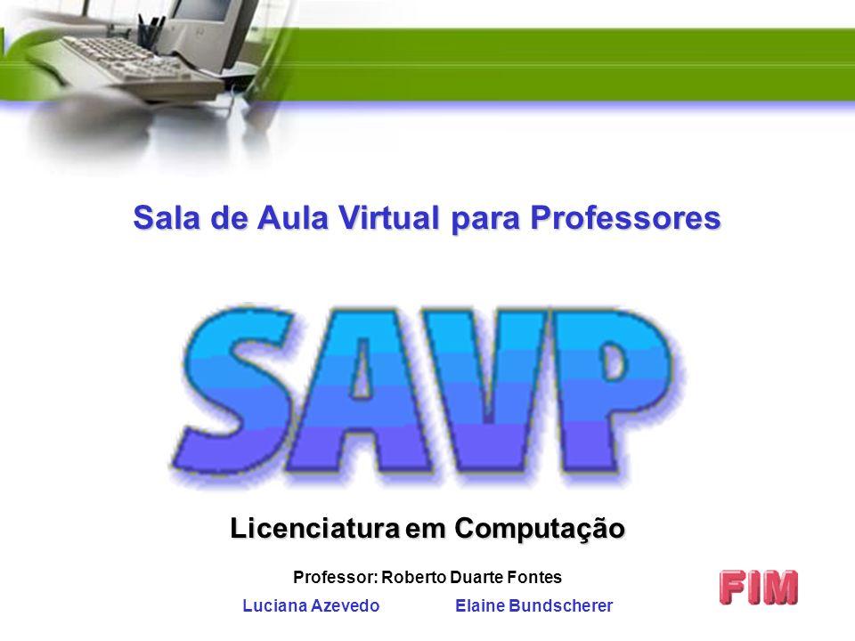 Luciana Azevedo Elaine Bundscherer Licenciatura em Computação Professor: Roberto Duarte Fontes Sala de Aula Virtual para Professores