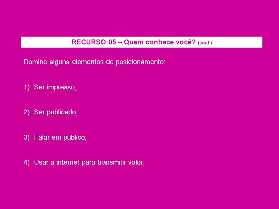 Domine alguns elementos de posicionamento: 1)Ser impresso; 2)Ser publicado; 3)Falar em público; 4)Usar a internet para transmitir valor; RECURSO 05 –