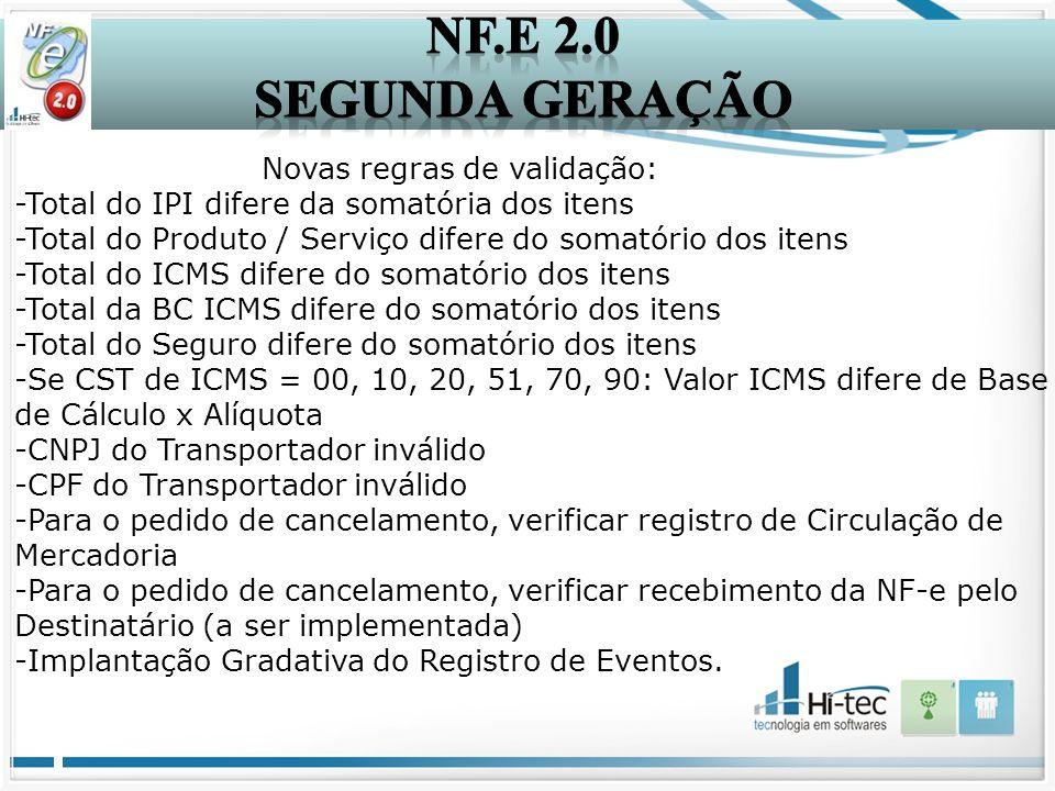 Novas regras de validação: -Total do IPI difere da somatória dos itens -Total do Produto / Serviço difere do somatório dos itens -Total do ICMS difere do somatório dos itens -Total da BC ICMS difere do somatório dos itens -Total do Seguro difere do somatório dos itens -Se CST de ICMS = 00, 10, 20, 51, 70, 90: Valor ICMS difere de Base de Cálculo x Alíquota -CNPJ do Transportador inválido -CPF do Transportador inválido -Para o pedido de cancelamento, verificar registro de Circulação de Mercadoria -Para o pedido de cancelamento, verificar recebimento da NF-e pelo Destinatário (a ser implementada) -Implantação Gradativa do Registro de Eventos.