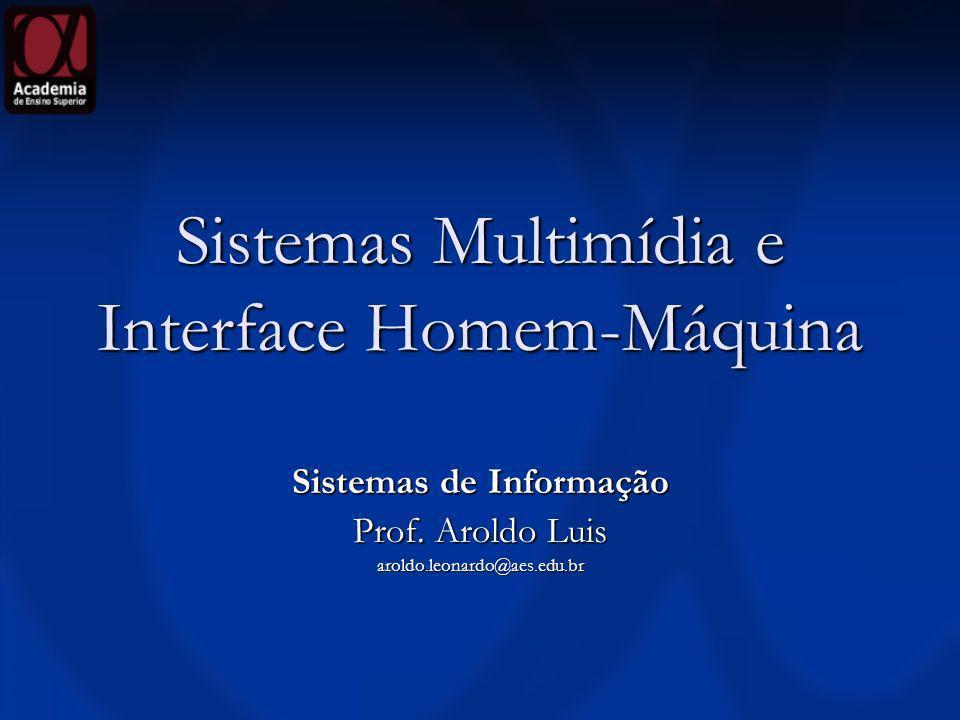 Sistemas Multimídia e Interface Homem-Máquina Sistemas de Informação Prof. Aroldo Luis aroldo.leonardo@aes.edu.br