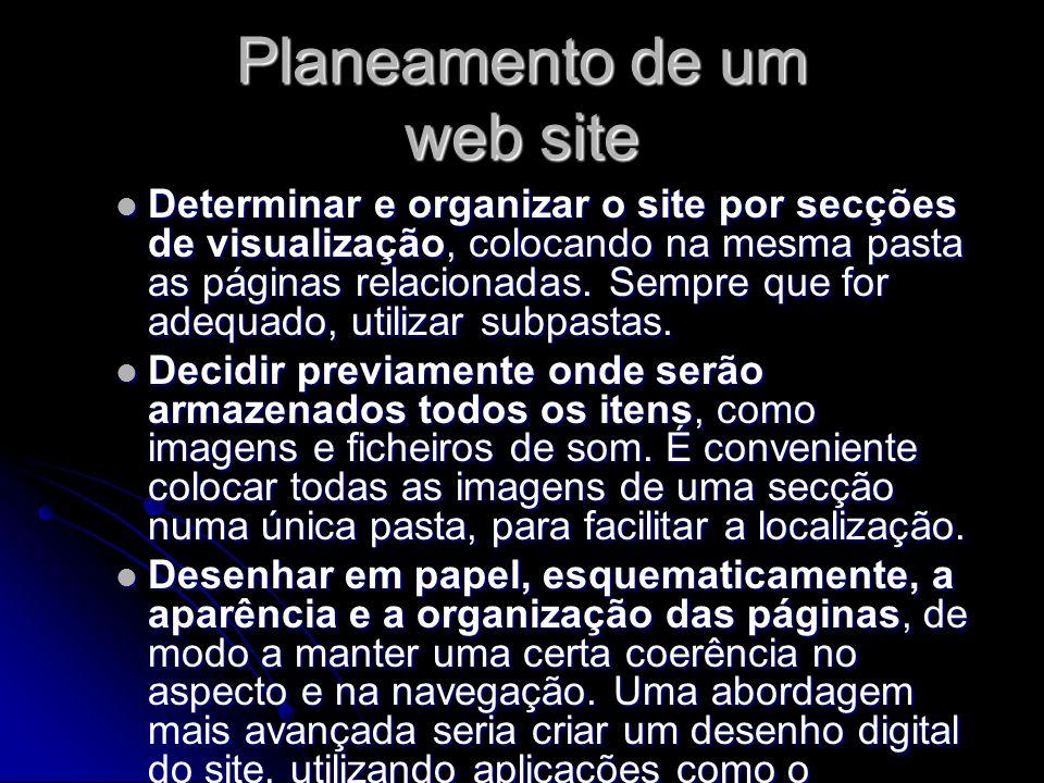 Planeamento de um web site Determinar e organizar o site por secções de visualização, colocando na mesma pasta as páginas relacionadas. Sempre que for