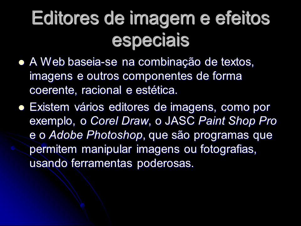 Editores de imagem e efeitos especiais A Web baseia-se na combinação de textos, imagens e outros componentes de forma coerente, racional e estética. A