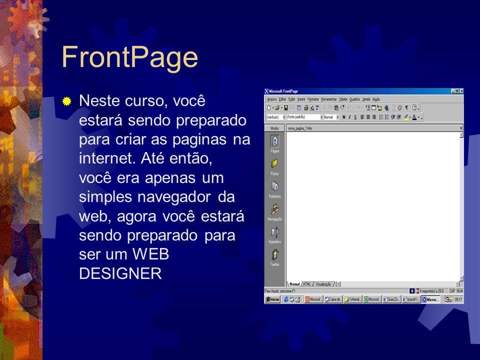 FrontPage Neste curso, você estará sendo preparado para criar as paginas na internet. Até então, você era apenas um simples navegador da web, agora vo