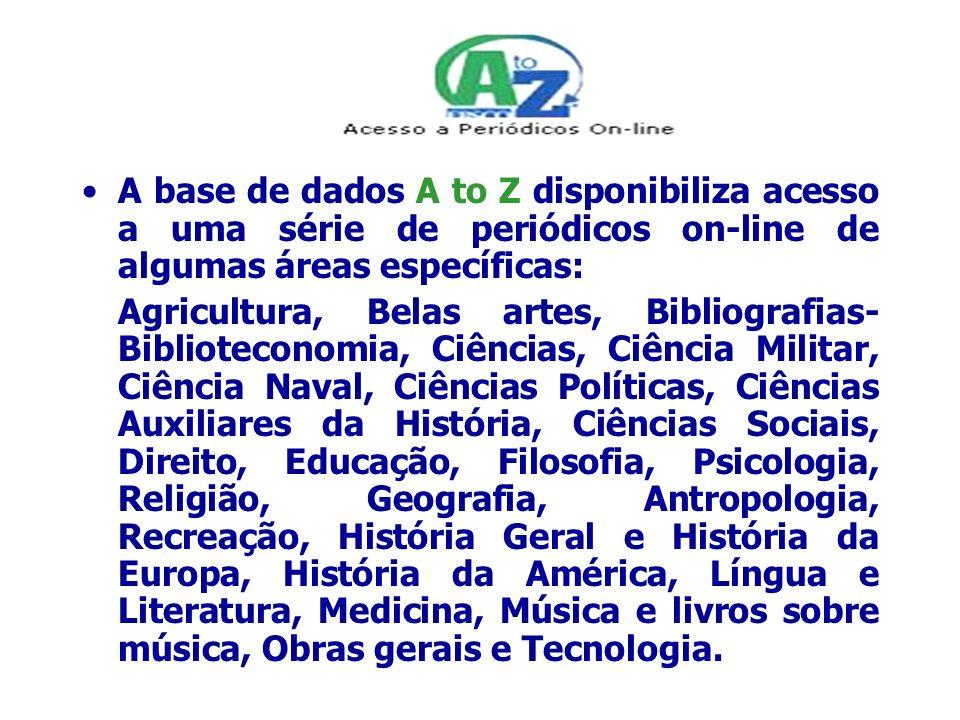 A base de dados A to Z disponibiliza acesso a uma série de periódicos on-line de algumas áreas específicas: Agricultura, Belas artes, Bibliografias- B