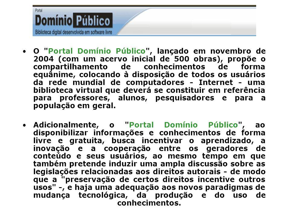 O Portal Domínio Público , lançado em novembro de 2004 (com um acervo inicial de 500 obras), propõe o compartilhamento de conhecimentos de forma equânime, colocando à disposição de todos os usuários da rede mundial de computadores - Internet - uma biblioteca virtual que deverá se constituir em referência para professores, alunos, pesquisadores e para a população em geral.