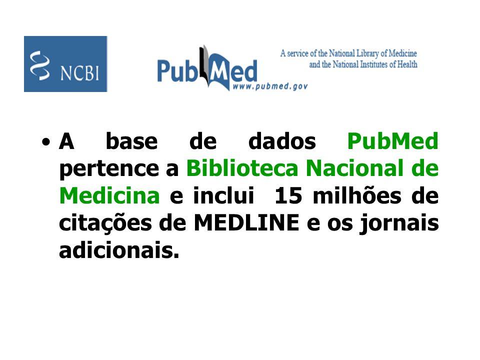 A base de dados PubMed pertence a Biblioteca Nacional de Medicina e inclui 15 milhões de citações de MEDLINE e os jornais adicionais.