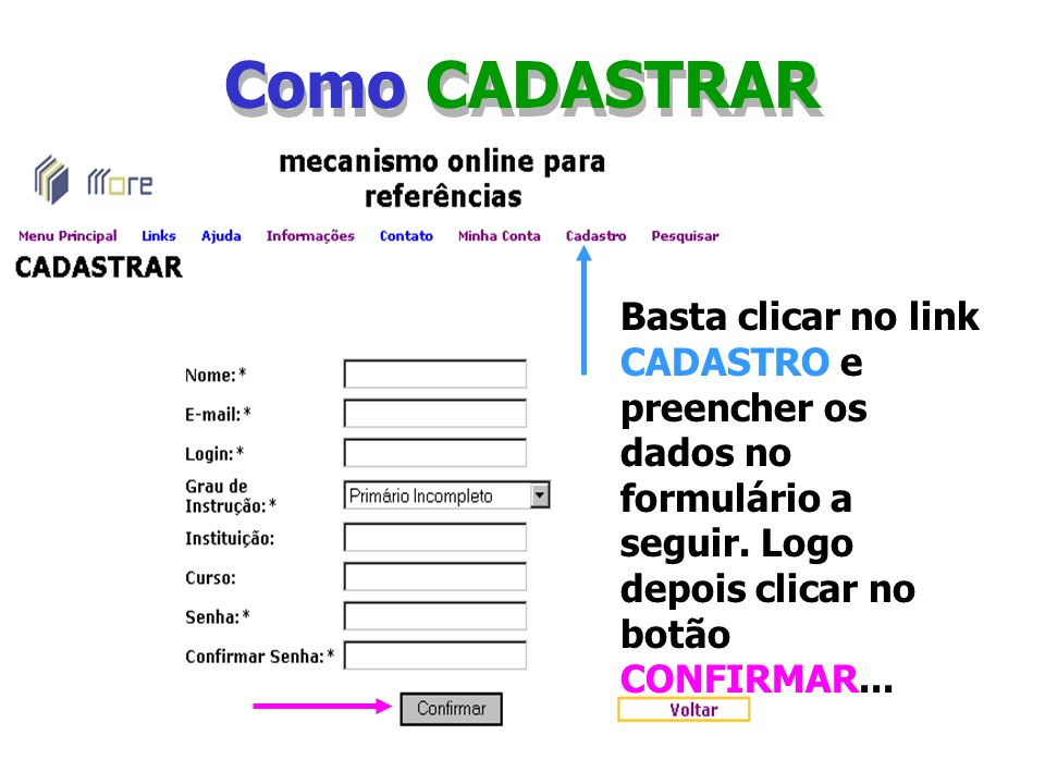Como CADASTRAR Basta clicar no link CADASTRO e preencher os dados no formulário a seguir. Logo depois clicar no botão CONFIRMAR...