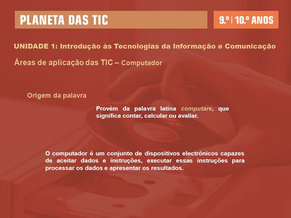 UNIDADE 1: Introdução às Tecnologias da Informação e Comunicação Áreas de aplicação das TIC – Computador Origem da palavra Provém da palavra latina computare, que significa contar, calcular ou avaliar.