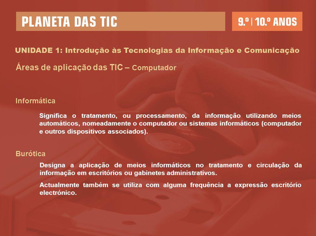 UNIDADE 1: Introdução às Tecnologias da Informação e Comunicação Áreas de aplicação das TIC – Computador Informática Significa o tratamento, ou processamento, da informação utilizando meios automáticos, nomeadamente o computador ou sistemas informáticos (computador e outros dispositivos associados).