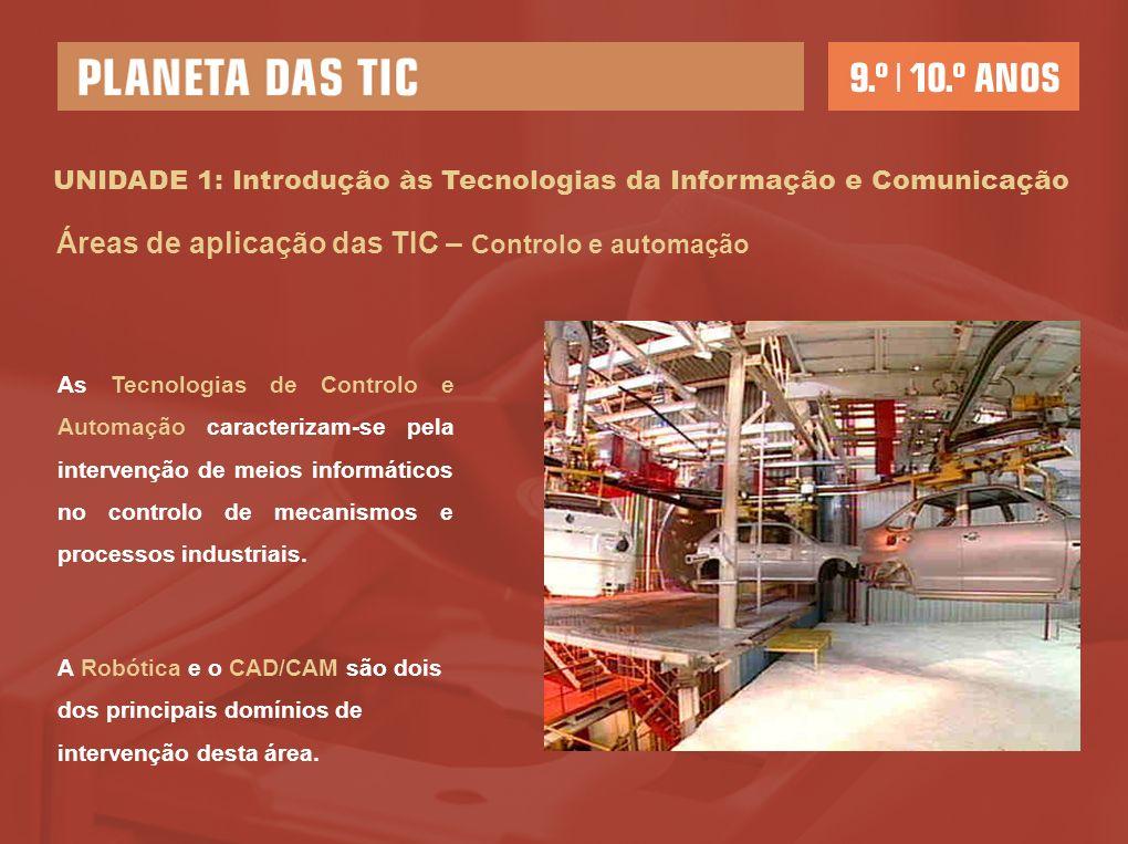 UNIDADE 1: Introdução às Tecnologias da Informação e Comunicação Áreas de aplicação das TIC – Controlo e automação As Tecnologias de Controlo e Automação caracterizam-se pela intervenção de meios informáticos no controlo de mecanismos e processos industriais.