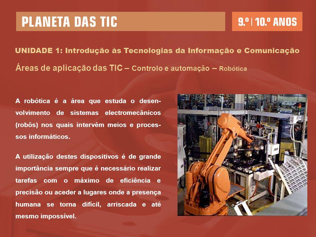 UNIDADE 1: Introdução às Tecnologias da Informação e Comunicação Áreas de aplicação das TIC – Controlo e automação – Robótica A robótica é a área que estuda o desen- volvimento de sistemas electromecânicos (robôs) nos quais intervêm meios e proces- sos informáticos.