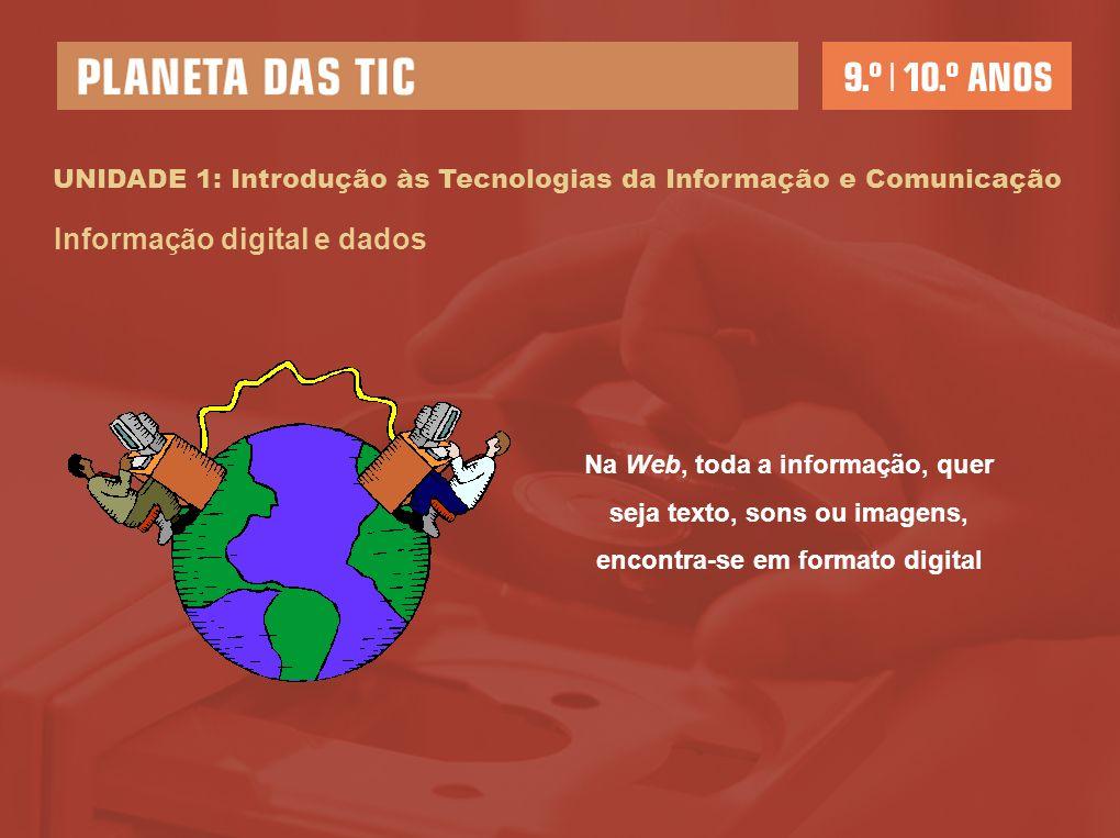 UNIDADE 1: Introdução às Tecnologias da Informação e Comunicação Informação digital e dados Na Web, toda a informação, quer seja texto, sons ou imagens, encontra-se em formato digital