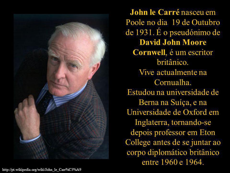 John le Carré nasceu em Poole no dia 19 de Outubro de 1931. É o pseudónimo de David John Moore Cornwell, é um escritor britânico. Vive actualmente na