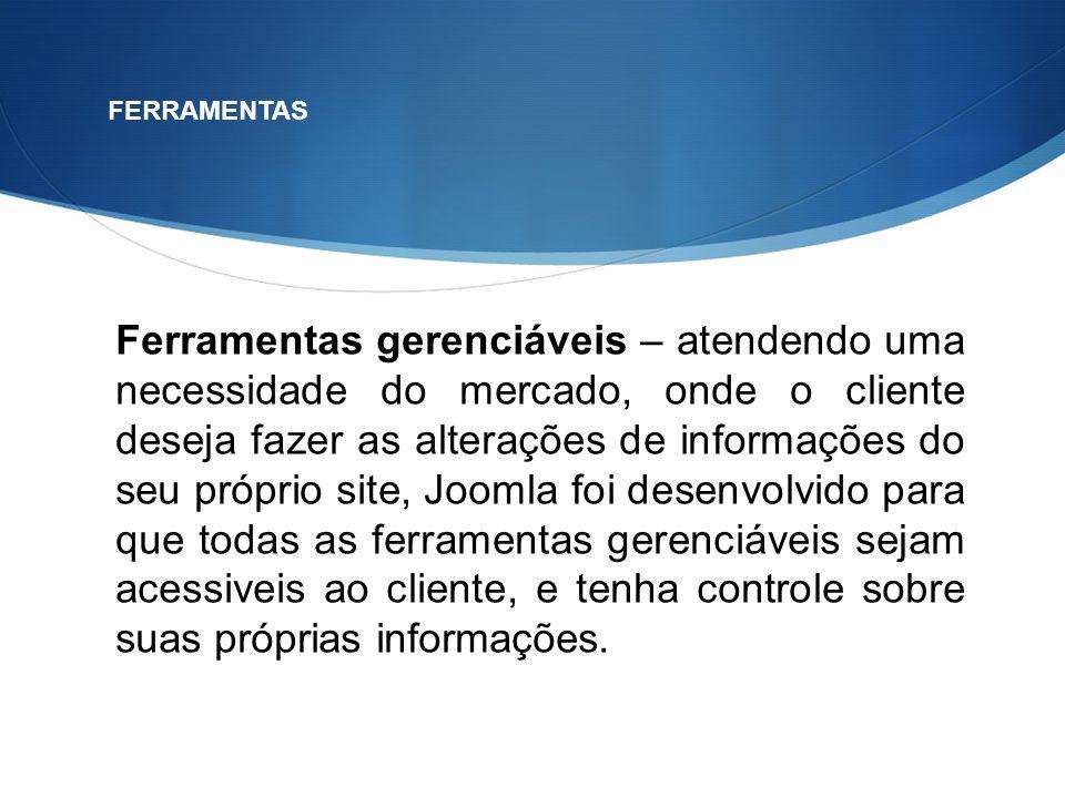 Ferramentas gerenciáveis – atendendo uma necessidade do mercado, onde o cliente deseja fazer as alterações de informações do seu próprio site, Joomla