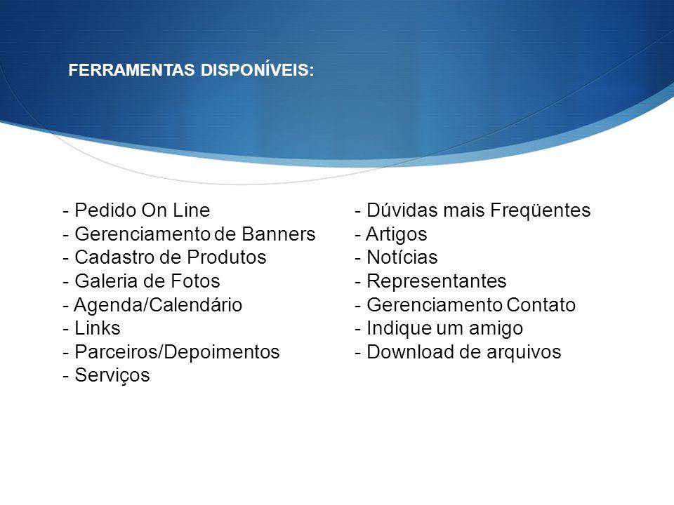 - Pedido On Line - Gerenciamento de Banners - Cadastro de Produtos - Galeria de Fotos - Agenda/Calendário - Links - Parceiros/Depoimentos - Serviços F