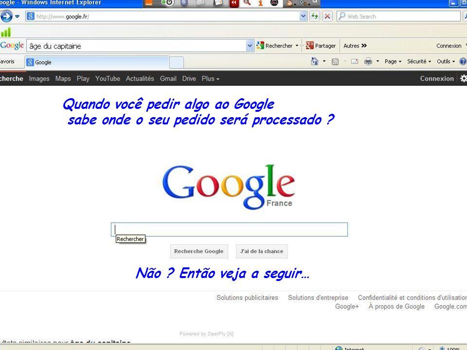 Quando você pedir algo ao Google sabe onde o seu pedido será processado .