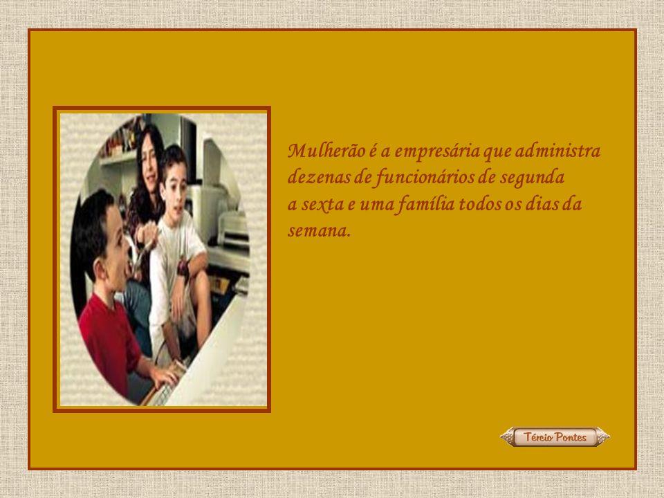 Mulherão é a empresária que administra dezenas de funcionários de segunda a sexta e uma família todos os dias da semana.