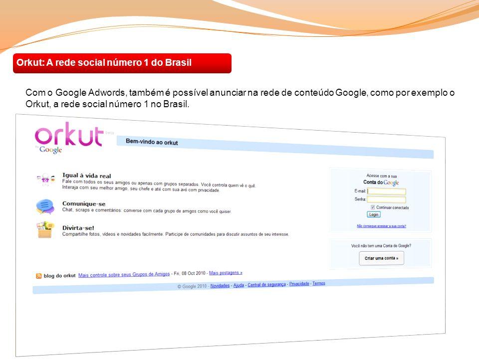 Orkut: A rede social número 1 do Brasil Com o Google Adwords, também é possível anunciar na rede de conteúdo Google, como por exemplo o Orkut, a rede