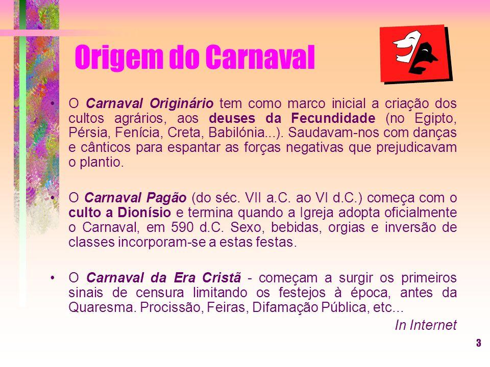 3 Origem do Carnaval O Carnaval Originário tem como marco inicial a criação dos cultos agrários, aos deuses da Fecundidade (no Egipto, Pérsia, Fenícia, Creta, Babilónia...).