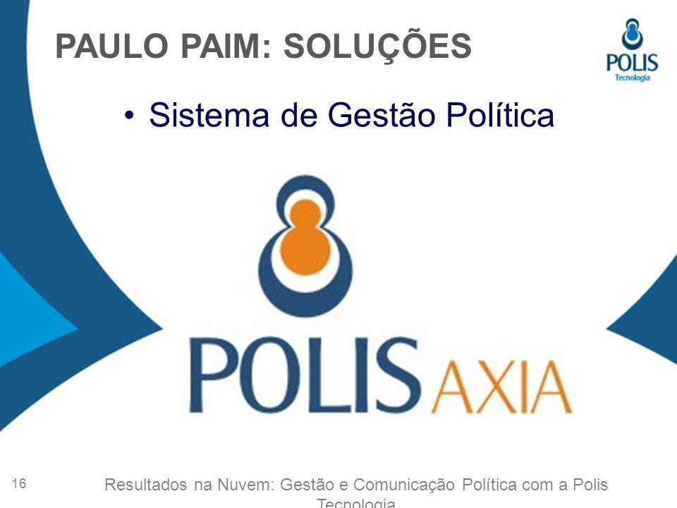 Sistema de Gestão Política PAULO PAIM: SOLUÇÕES 16 Resultados na Nuvem: Gestão e Comunicação Política com a Polis Tecnologia