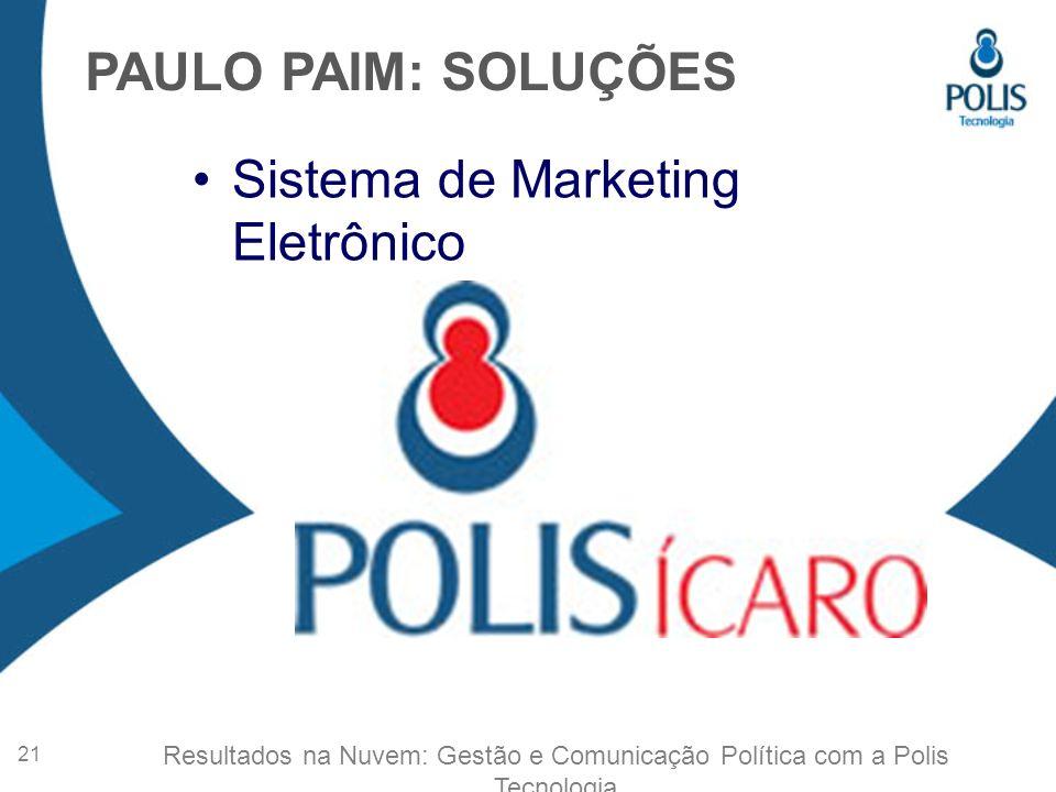 Sistema de Marketing Eletrônico PAULO PAIM: SOLUÇÕES 21 Resultados na Nuvem: Gestão e Comunicação Política com a Polis Tecnologia