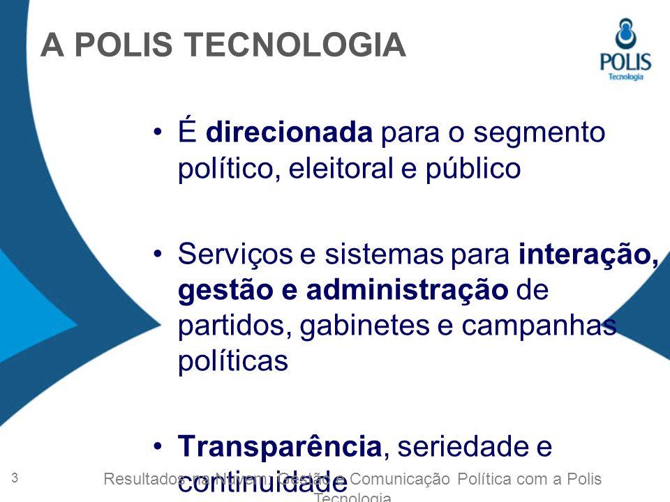 A POLIS TECNOLOGIA É direcionada para o segmento político, eleitoral e público Serviços e sistemas para interação, gestão e administração de partidos, gabinetes e campanhas políticas Transparência, seriedade e continuidade 3 Resultados na Nuvem: Gestão e Comunicação Política com a Polis Tecnologia
