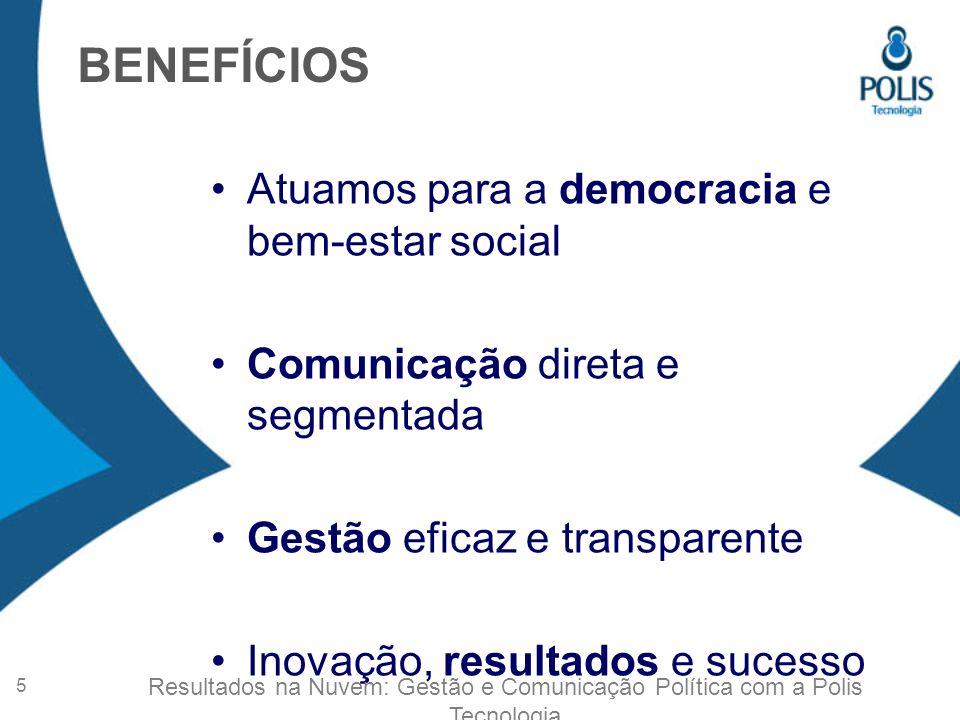 Atuamos para a democracia e bem-estar social Comunicação direta e segmentada Gestão eficaz e transparente Inovação, resultados e sucesso BENEFÍCIOS 5 Resultados na Nuvem: Gestão e Comunicação Política com a Polis Tecnologia