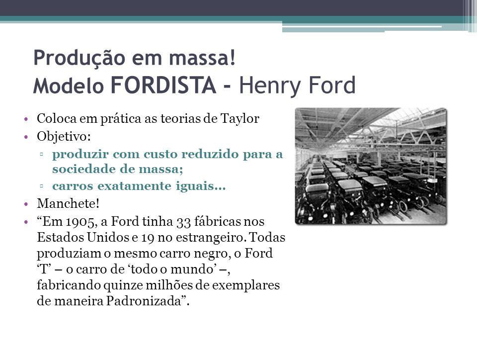 Produção em massa! Modelo FORDISTA - Henry Ford Coloca em prática as teorias de Taylor Objetivo: produzir com custo reduzido para a sociedade de massa