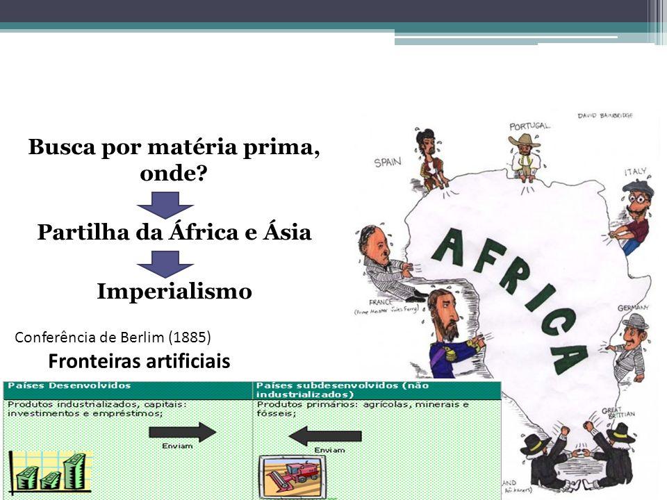 Busca por matéria prima, onde? Partilha da África e Ásia Imperialismo Conferência de Berlim (1885) Fronteiras artificiais
