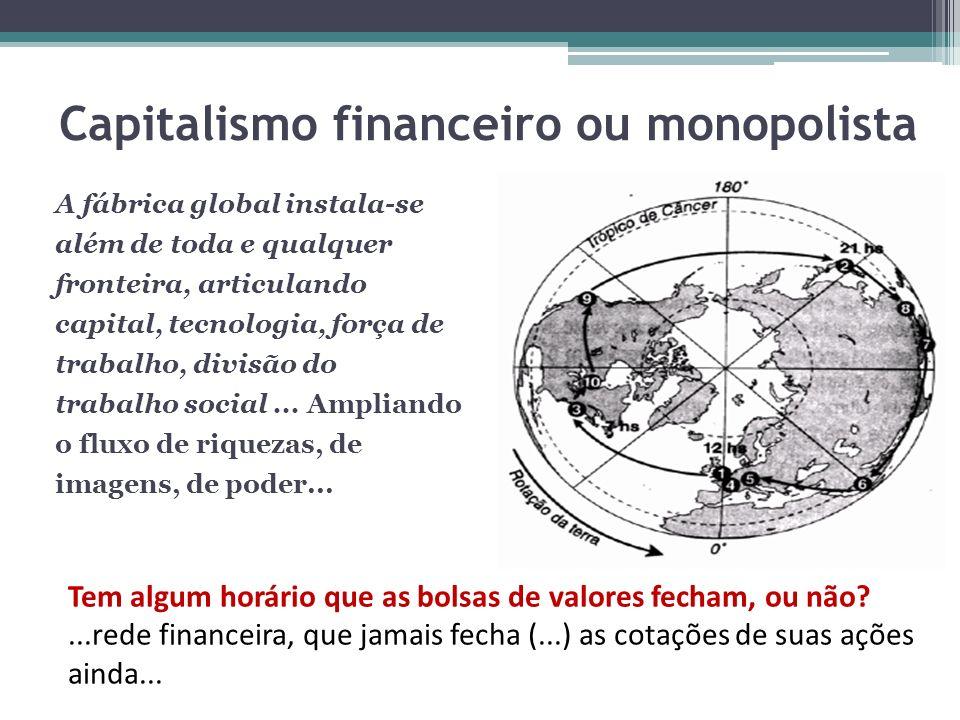 Capitalismo financeiro ou monopolista A fábrica global instala-se além de toda e qualquer fronteira, articulando capital, tecnologia, força de trabalh