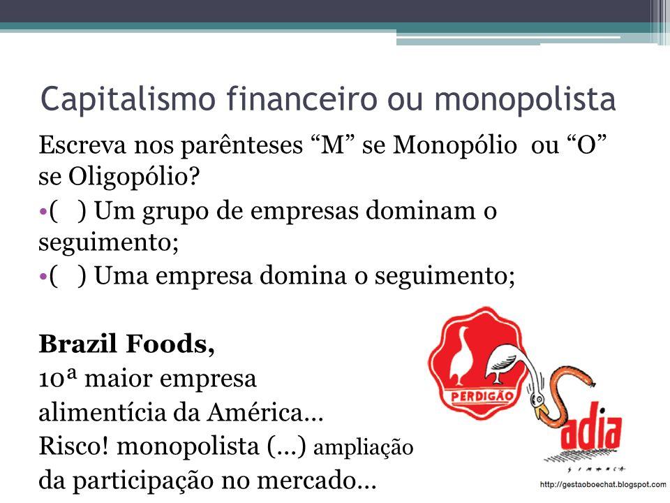 Capitalismo financeiro ou monopolista Escreva nos parênteses M se Monopólio ou O se Oligopólio? ( ) Um grupo de empresas dominam o seguimento; ( ) Uma