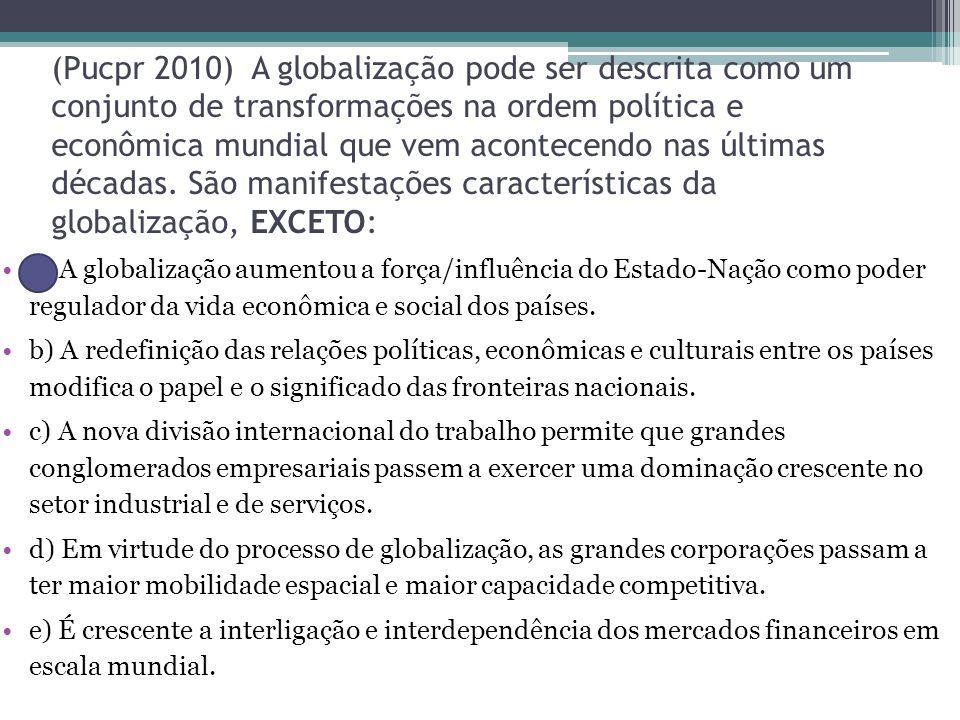 (Pucpr 2010) A globalização pode ser descrita como um conjunto de transformações na ordem política e econômica mundial que vem acontecendo nas últimas