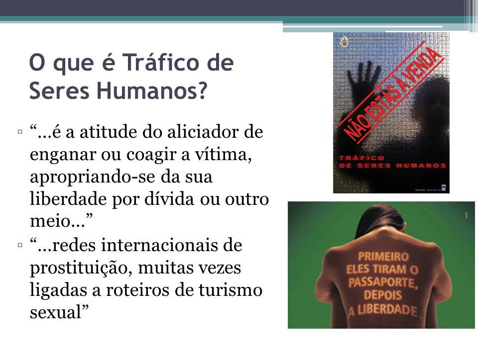 O que é Tráfico de Seres Humanos?...é a atitude do aliciador de enganar ou coagir a vítima, apropriando-se da sua liberdade por dívida ou outro meio..